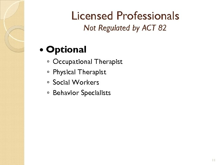 Licensed Professionals Not Regulated by ACT 82 Optional ◦ ◦ Occupational Therapist Physical Therapist