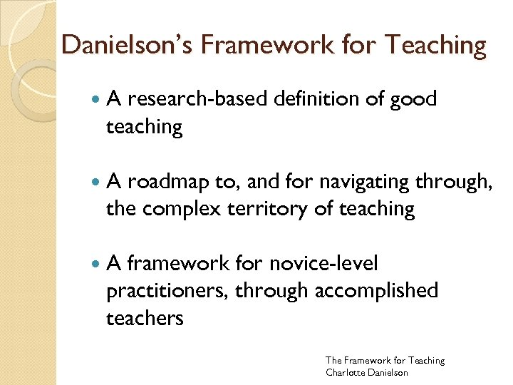 Danielson's Framework for Teaching A research-based definition of good teaching A roadmap to, and