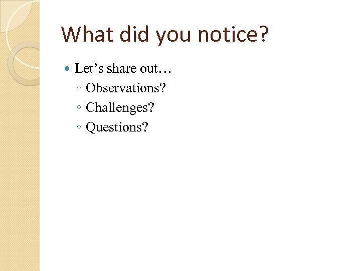 What did you notice? Let's share out… ◦ Observations? ◦ Challenges? ◦ Questions?