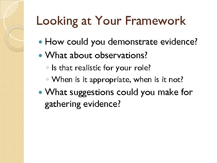 Looking at Your Framework How could you demonstrate evidence? What about observations? ◦ Is