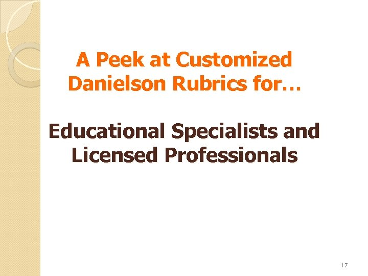 A Peek at Customized Danielson Rubrics for… Educational Specialists and Licensed Professionals 17