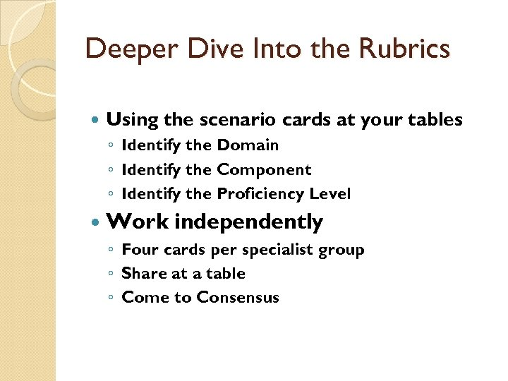 Deeper Dive Into the Rubrics Using the scenario cards at your tables ◦ Identify