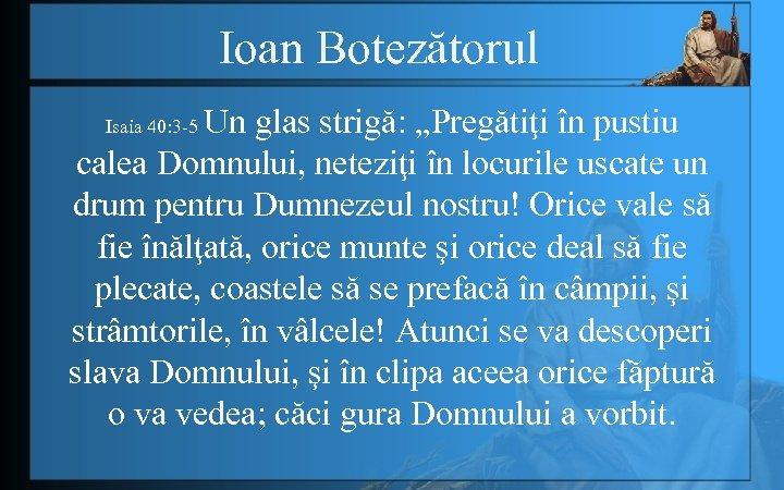 """Ioan Botezătorul Un glas strigă: """"Pregătiţi în pustiu calea Domnului, neteziţi în locurile uscate"""