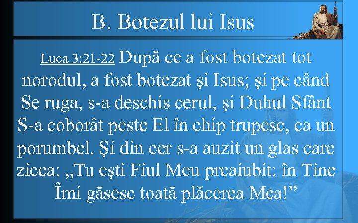 B. Botezul lui Isus Luca 3: 21 -22 După ce a fost botezat tot