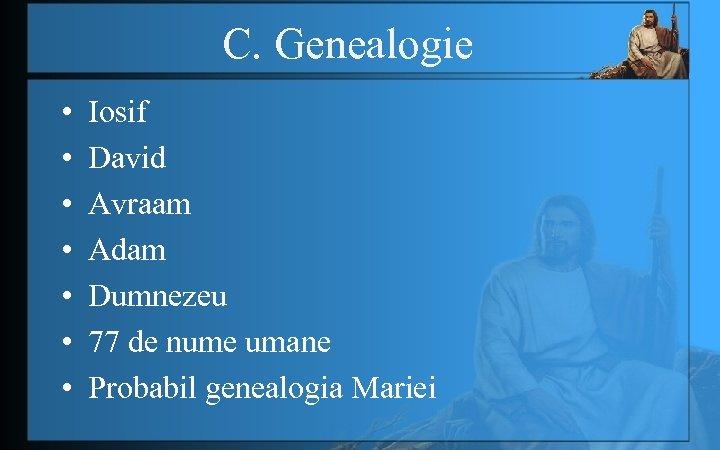 C. Genealogie • • Iosif David Avraam Adam Dumnezeu 77 de nume umane Probabil