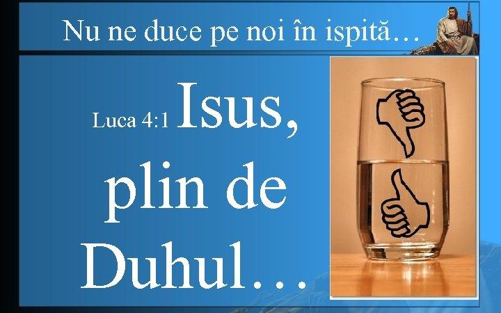 Nu ne duce pe noi în ispită… Isus, plin de Duhul… Luca 4: 1