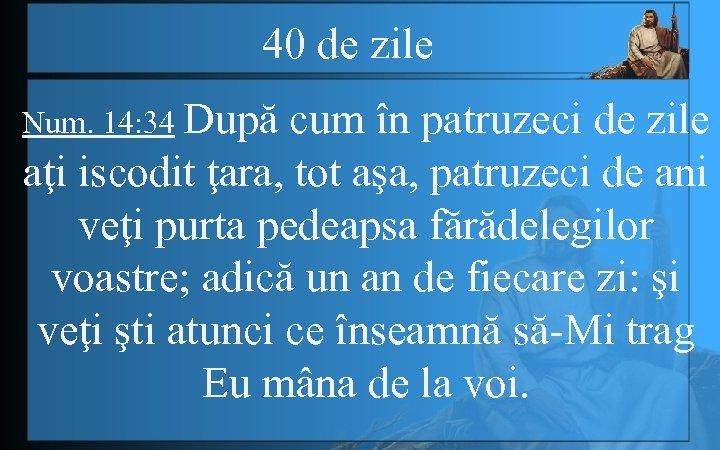 40 de zile Num. 14: 34 După cum în patruzeci de zile aţi iscodit