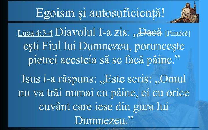 """Egoism și autosuficiență! Luca 4: 3 -4 Diavolul I-a zis: """"Dacă [Fiindcă] eşti Fiul"""