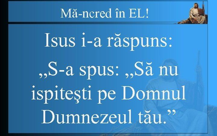"""Mă-ncred în EL! Isus i-a răspuns: """"S-a spus: """"Să nu ispiteşti pe Domnul Dumnezeul"""
