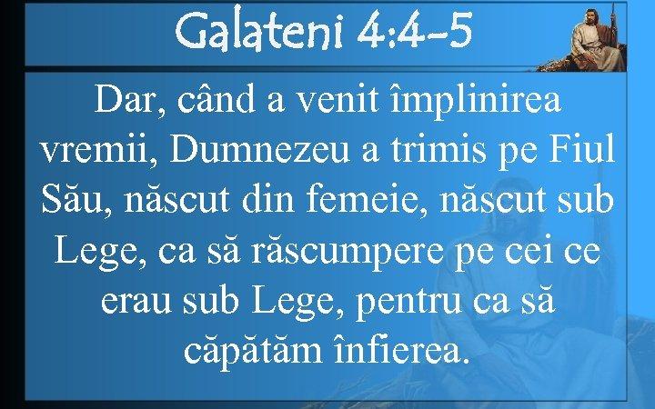Galateni 4: 4 -5 Dar, când a venit împlinirea vremii, Dumnezeu a trimis pe