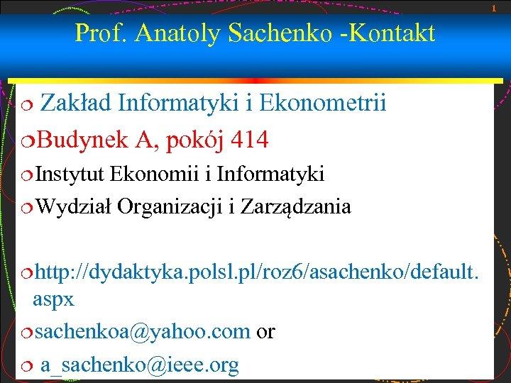 1 Prof. Anatoly Sachenko -Kontakt Zakład Informatyki i Ekonometrii ¦Budynek A, pokój 414 ¦