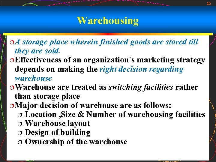 13 Warehousing ¦A storage place wherein finished goods are stored till they are sold.