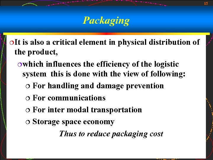 15 Packaging ¦It is also a critical element in physical distribution of the product,