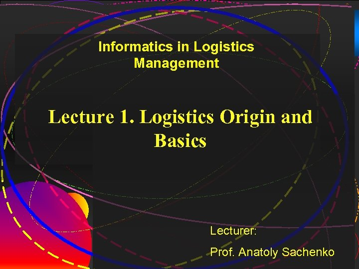 2 Informatics in Logistics Management Lecture 1. Logistics Origin and Basics Lecturer: Prof. Anatoly