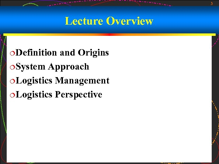 3 Lecture Overview ¦Definition and Origins ¦System Approach ¦Logistics Management ¦Logistics Perspective