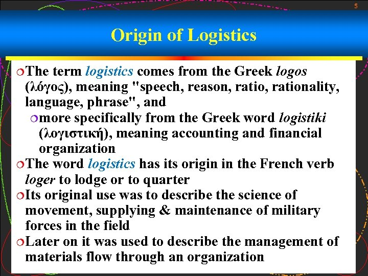 5 Origin of Logistics ¦The term logistics comes from the Greek logos (λόγος), meaning
