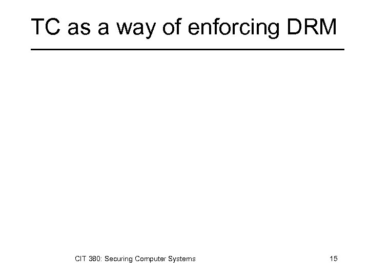 TC as a way of enforcing DRM CIT 380: Securing Computer Systems 15