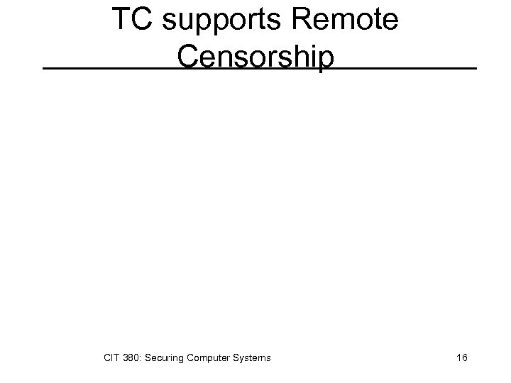 TC supports Remote Censorship CIT 380: Securing Computer Systems 16