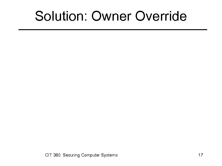 Solution: Owner Override CIT 380: Securing Computer Systems 17