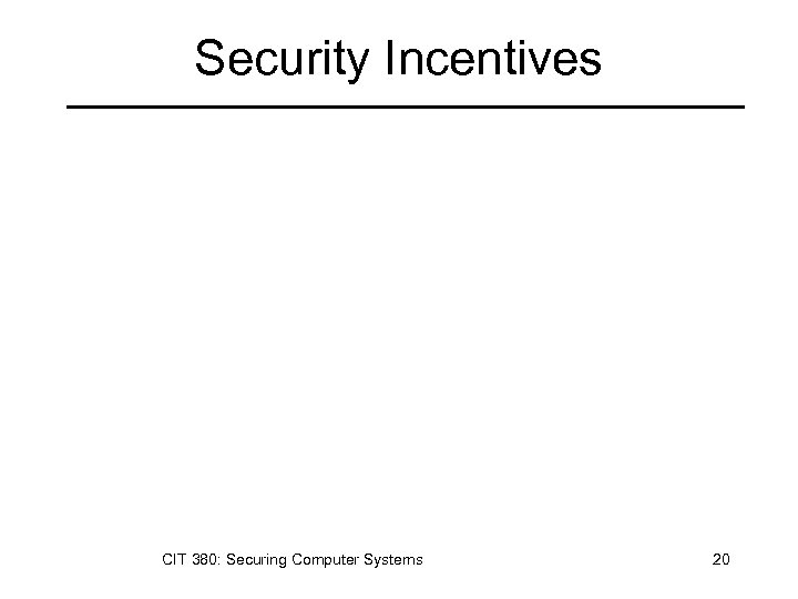 Security Incentives CIT 380: Securing Computer Systems 20