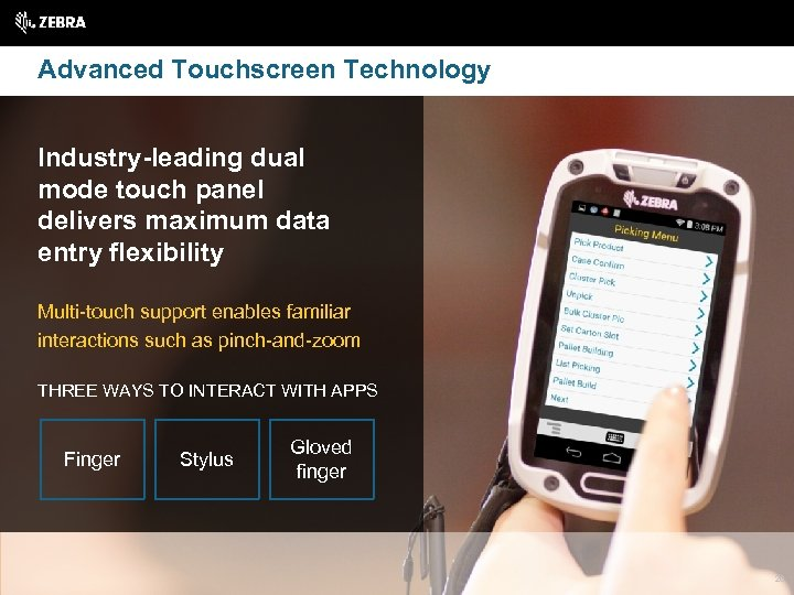 Advanced Touchscreen Technology Industry-leading dual mode touch panel delivers maximum data entry flexibility Multi-touch
