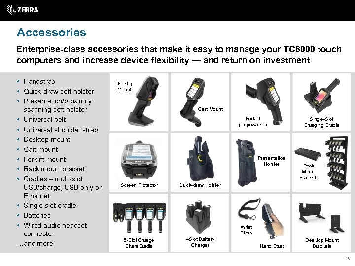 Accessories Enterprise-class accessories that make it easy to manage your TC 8000 touch computers