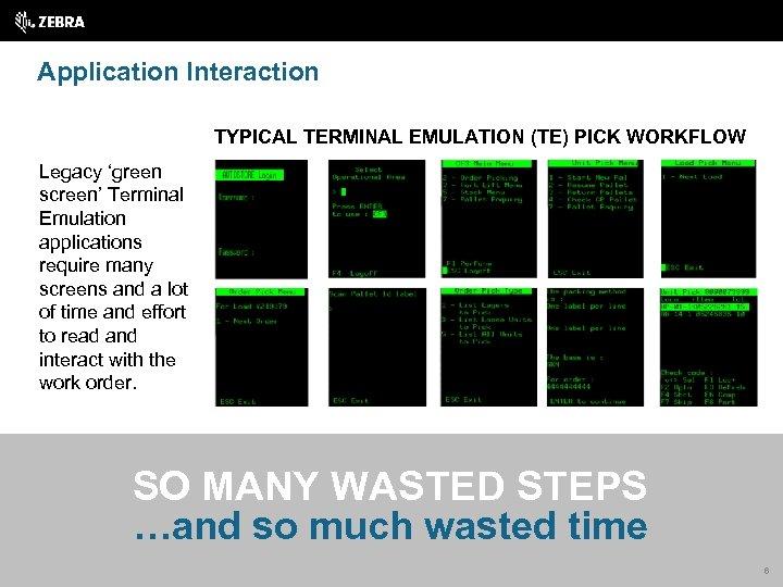 Application Interaction TYPICAL TERMINAL EMULATION (TE) PICK WORKFLOW Legacy 'green screen' Terminal Emulation applications