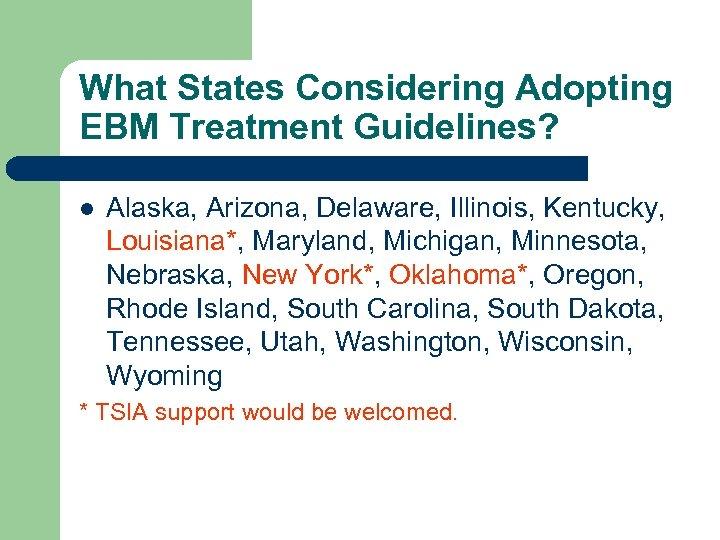 What States Considering Adopting EBM Treatment Guidelines? l Alaska, Arizona, Delaware, Illinois, Kentucky, Louisiana*,