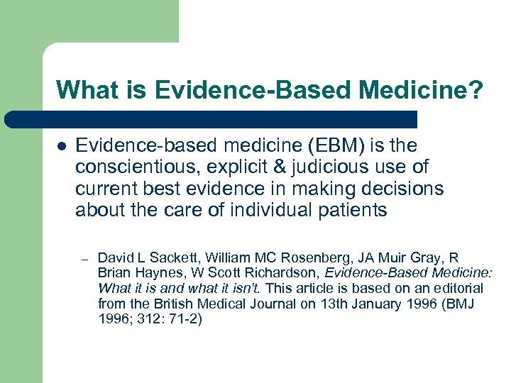 What is Evidence-Based Medicine? l Evidence-based medicine (EBM) is the conscientious, explicit & judicious