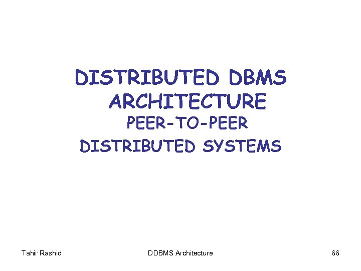 DISTRIBUTED DBMS ARCHITECTURE PEER-TO-PEER DISTRIBUTED SYSTEMS Tahir Rashid DDBMS Architecture 66
