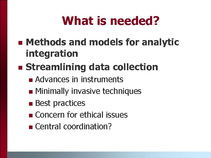 What is needed? n n Methods and models for analytic integration Streamlining data collection