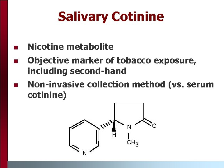 Salivary Cotinine n Nicotine metabolite n Objective marker of tobacco exposure, including second-hand n