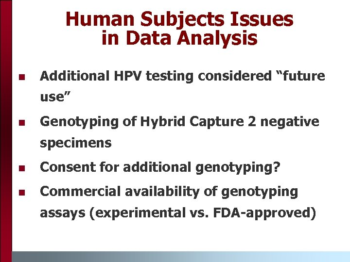"Human Subjects Issues in Data Analysis n Additional HPV testing considered ""future use"" n"