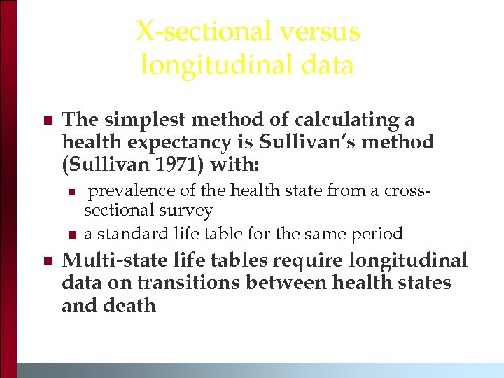 X-sectional versus longitudinal data n The simplest method of calculating a health expectancy is