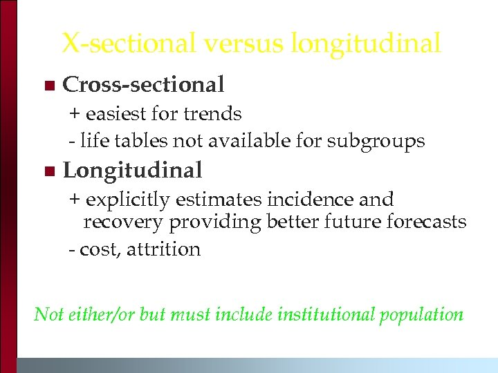 X-sectional versus longitudinal n Cross-sectional + easiest for trends - life tables not available