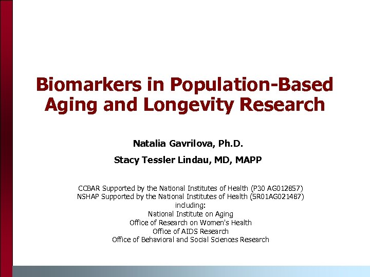 Biomarkers in Population-Based Aging and Longevity Research Natalia Gavrilova, Ph. D. Stacy Tessler Lindau,