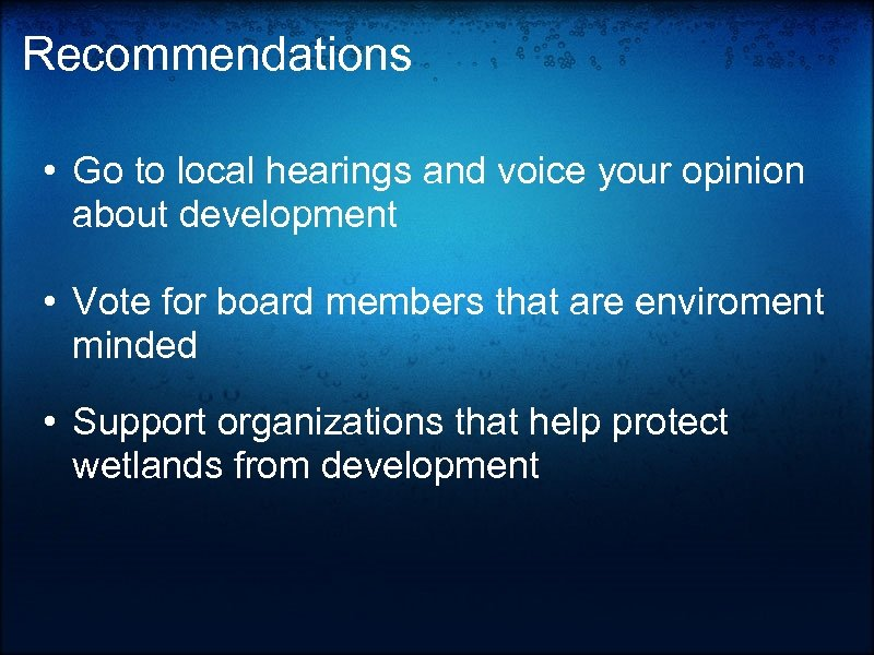 Recommendations • Go to local hearings and voice your opinion about development • Vote