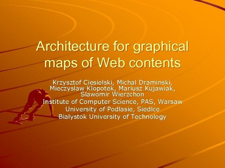 Architecture for graphical maps of Web contents Krzysztof Ciesielski, Michal Draminski, Mieczyslaw Klopotek, Mariusz