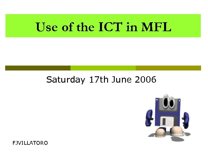 Use of the ICT in MFL Saturday 17 th June 2006 FJVILLATORO