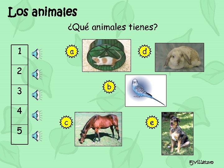 Los animales ¿Qué animales tienes? 1 a d 2 b 3 4 5 c