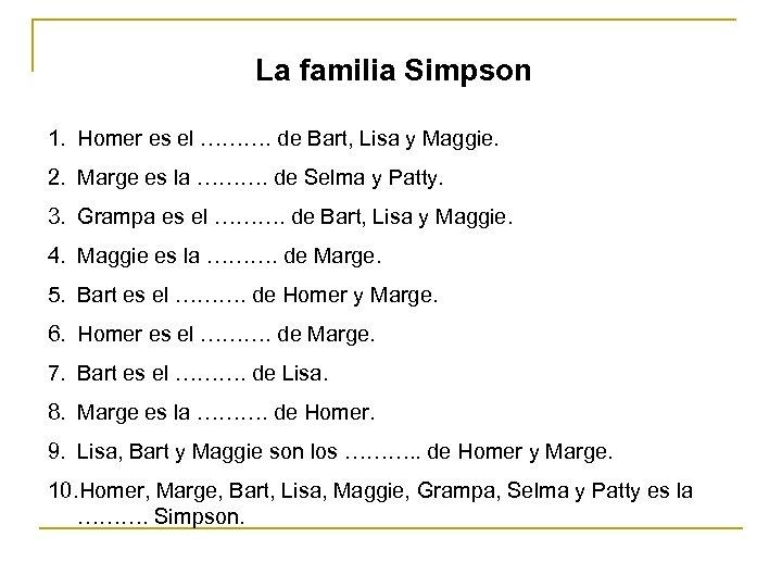 La familia Simpson 1. Homer es el ………. de Bart, Lisa y Maggie. 2.