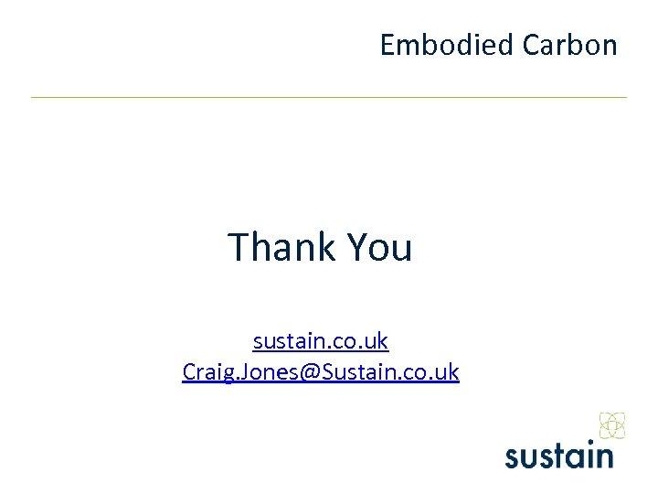 Embodied Carbon Thank You sustain. co. uk Craig. Jones@Sustain. co. uk