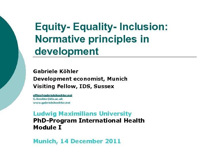Equity- Equality- Inclusion: Normative principles in development Gabriele Köhler Development economist, Munich Visiting Fellow,