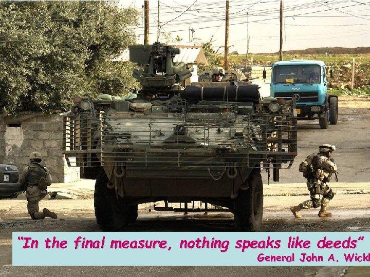 """In the final measure, nothing speaks like deeds"" General John A. Wickh"