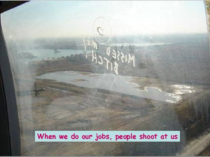When we do our jobs, people shoot at us
