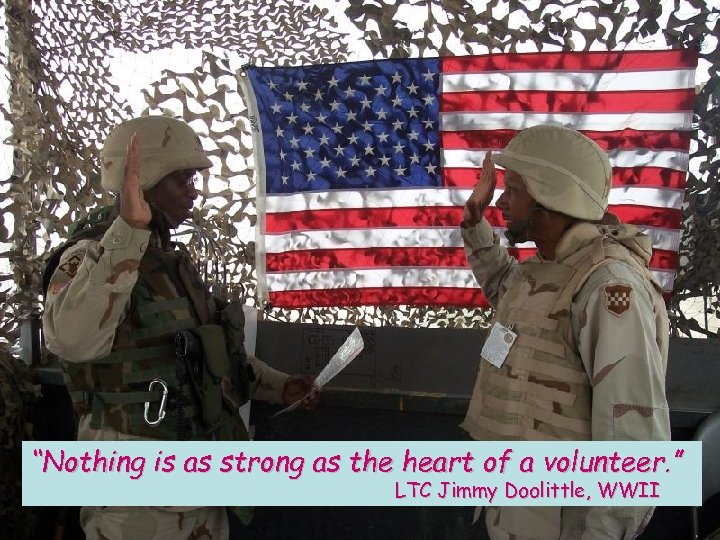 """Nothing is as strong as the heart of a volunteer. "" LTC Jimmy Doolittle,"