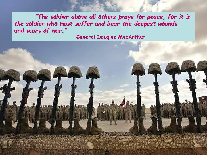"""The soldier above all others prays for peace, for it is the soldier who"