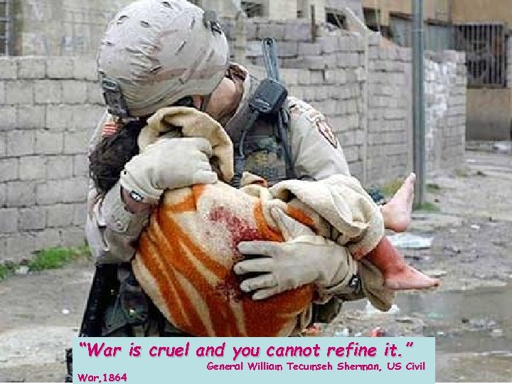 """War is cruel and you cannot refine it. "" War, 1864 General William Tecumseh"