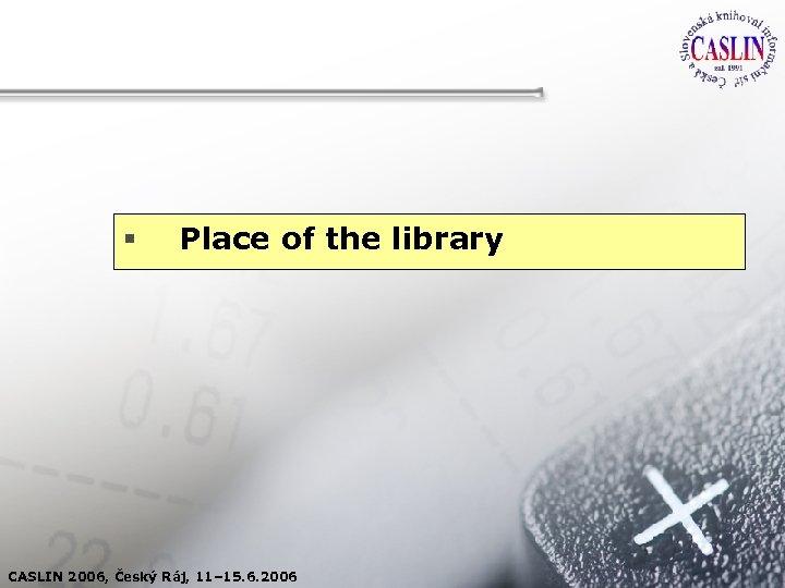 § Place of the library CASLIN 2006, Český Ráj, 11– 15. 6. 2006