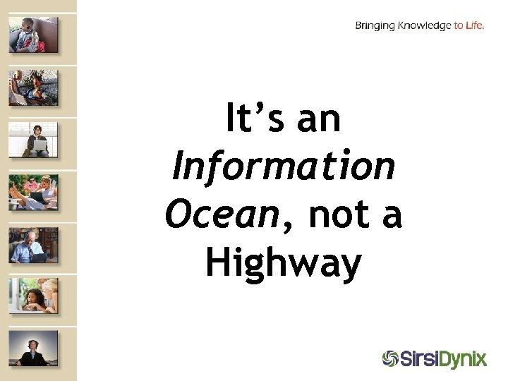 It's an Information Ocean, not a Highway